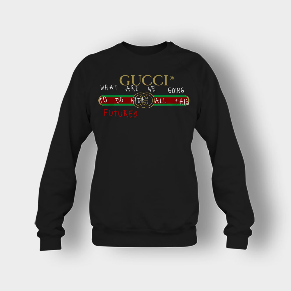 Where Are We Going To Do All This Future Gucci Crewneck Sweatshirt